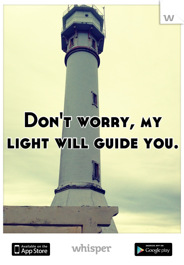 Don't worry, my light will guide you.