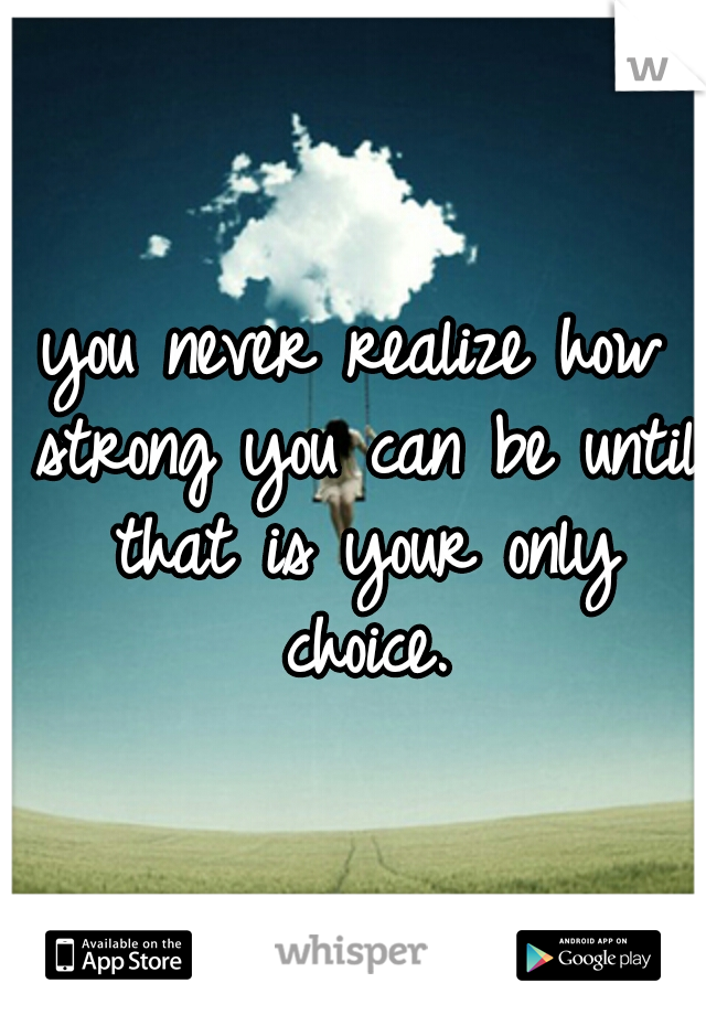 you never realize how strong you can be until that is your only choice.