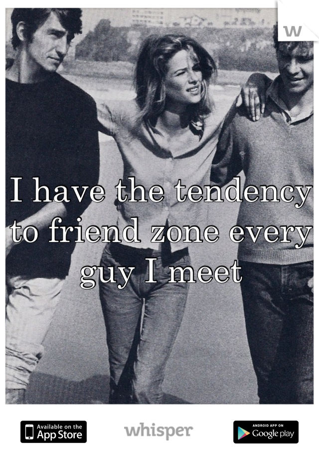 I have the tendency to friend zone every guy I meet