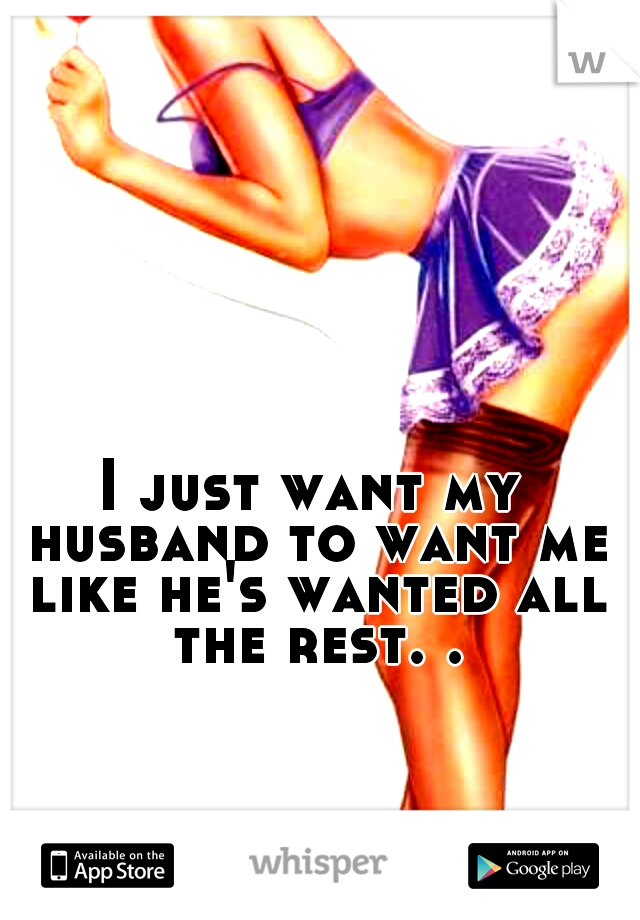 I just want my husband to want me like he's wanted all the rest. .