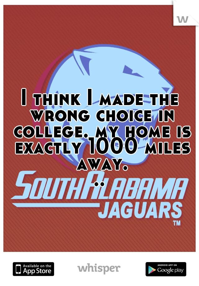 I think I made the wrong choice in college. my home is exactly 1000 miles away...