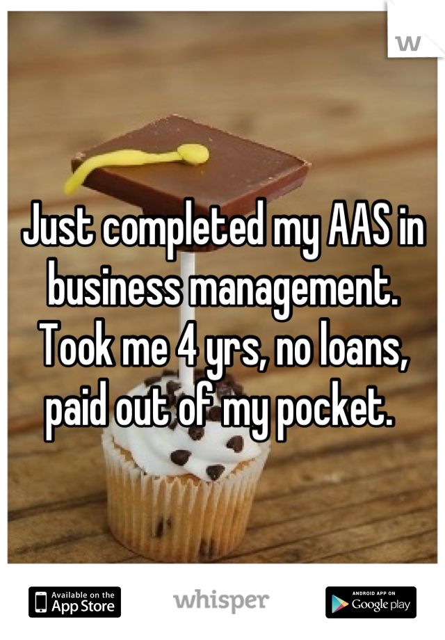 Just completed my AAS in business management. Took me 4 yrs, no loans, paid out of my pocket.