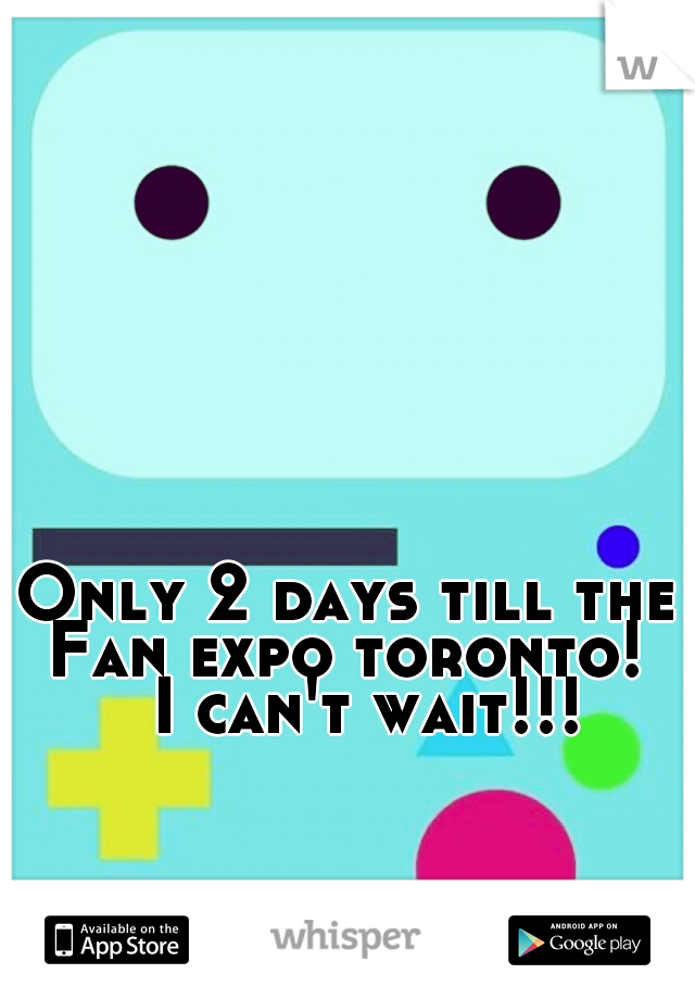 Only 2 days till the Fan expo toronto!    I can't wait!!!
