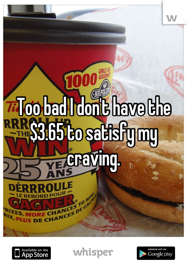 Too bad I don't have the $3.65 to satisfy my craving.