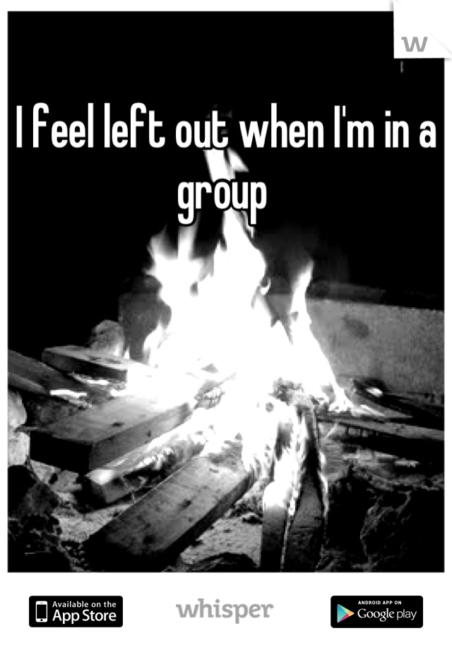 I feel left out when I'm in a group
