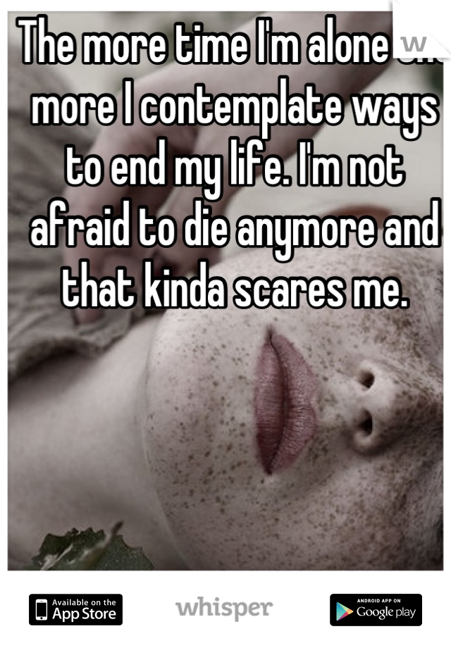 The more time I'm alone the more I contemplate ways to end my life. I'm not afraid to die anymore and that kinda scares me.