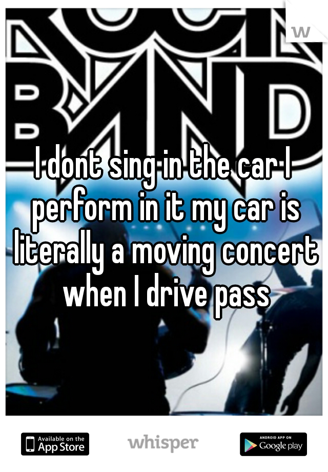 I dont sing in the car I perform in it my car is literally a moving concert when I drive pass