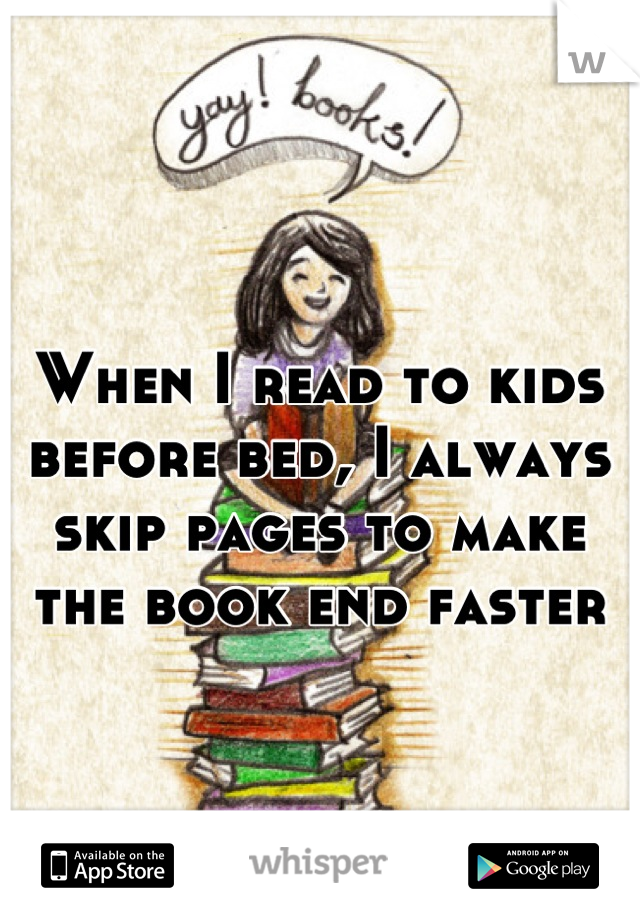 When I read to kids before bed, I always skip pages to make the book end faster