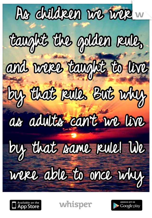 As children we were taught the golden rule, and were taught to live by that rule. But why as adults can't we live by that same rule! We were able to once why not again