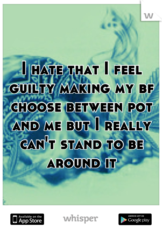 I hate that I feel guilty making my bf choose between pot and me but I really can't stand to be around it