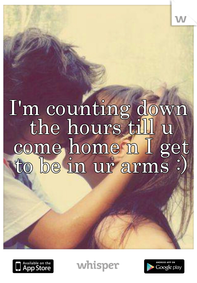 I'm counting down the hours till u come home n I get to be in ur arms :)