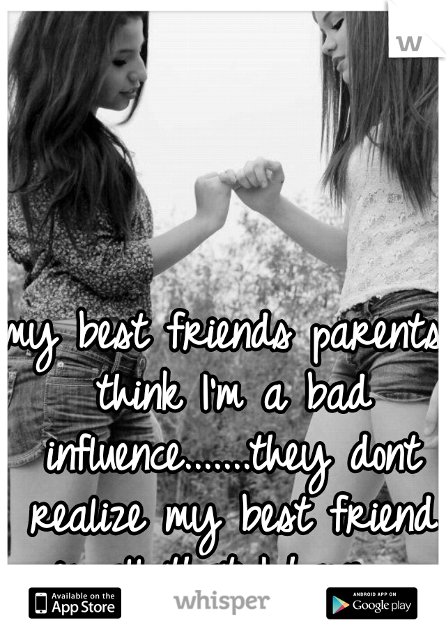 my best friends parents think I'm a bad influence.......they dont realize my best friend is all that I have.....
