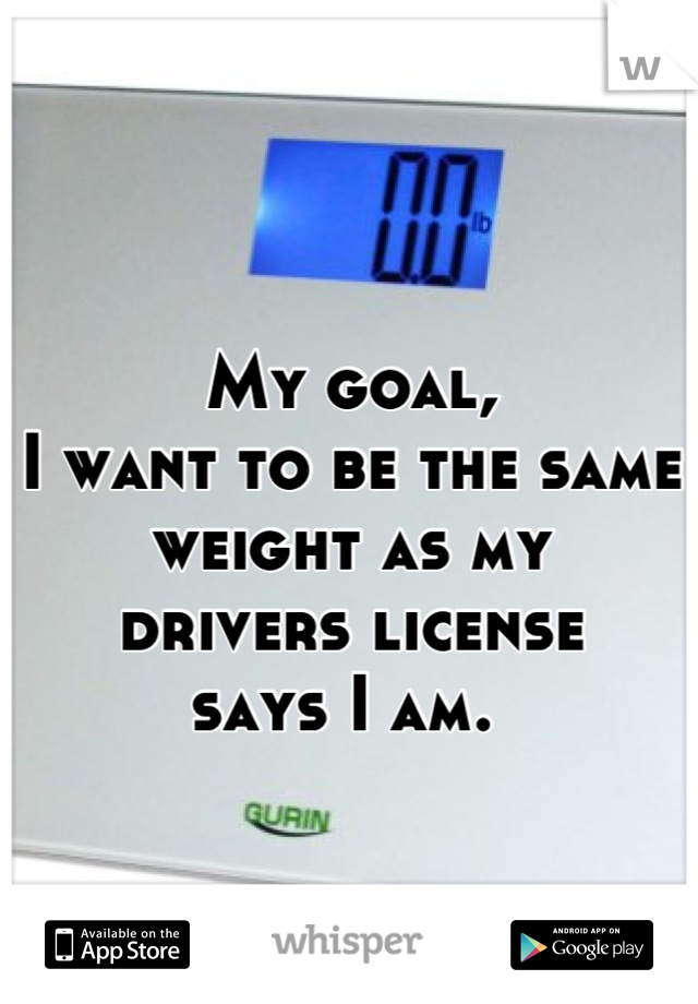 My goal,  I want to be the same weight as my  drivers license  says I am.
