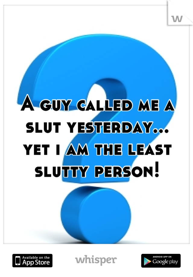 A guy called me a slut yesterday... yet i am the least slutty person!