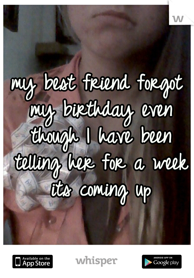 my best friend forgot my birthday even though I have been telling her for a week its coming up