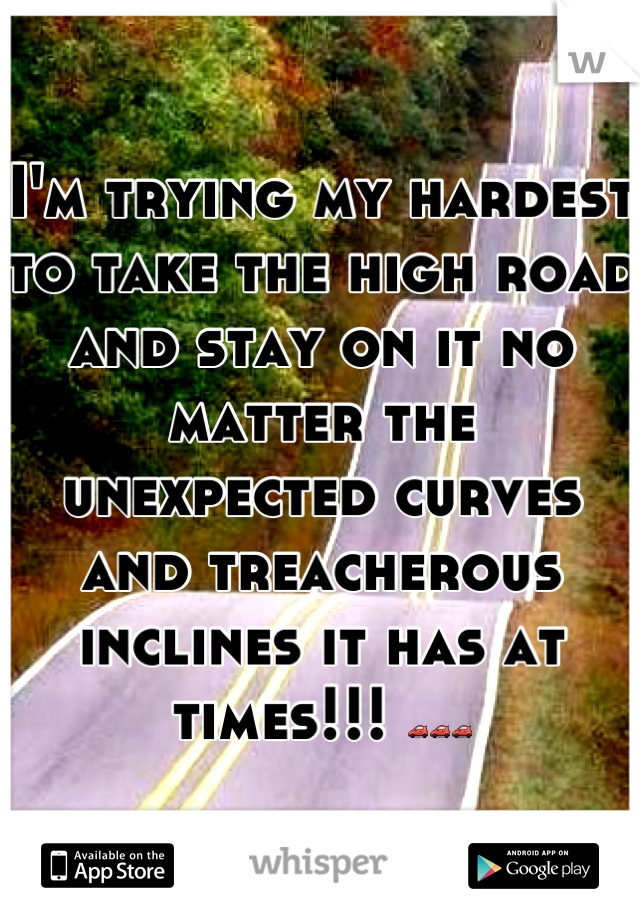 I'm trying my hardest to take the high road and stay on it no matter the unexpected curves and treacherous inclines it has at times!!! 🚗🚗🚗