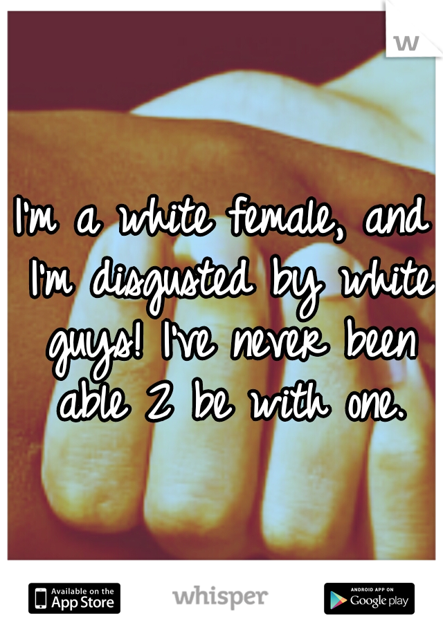 I'm a white female, and I'm disgusted by white guys! I've never been able 2 be with one.