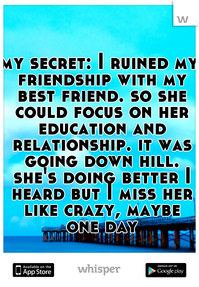 my secret: I ruined my friendship with my best friend. so she could focus on her education and relationship. it was going down hill. she's doing better I heard but I miss her like crazy, maybe one day
