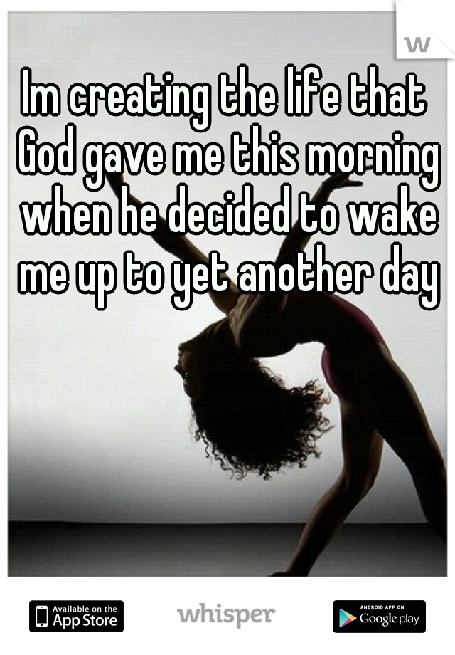 Im creating the life that God gave me this morning when he decided to wake me up to yet another day
