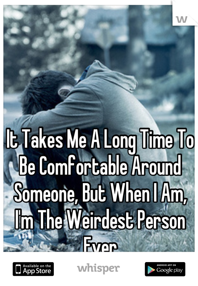 It Takes Me A Long Time To Be Comfortable Around Someone, But When I Am, I'm The Weirdest Person Ever