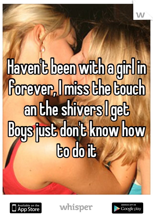 Haven't been with a girl in forever, I miss the touch an the shivers I get Boys just don't know how to do it