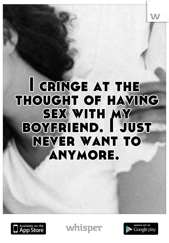 I cringe at the thought of having sex with my boyfriend. I just never want to anymore.