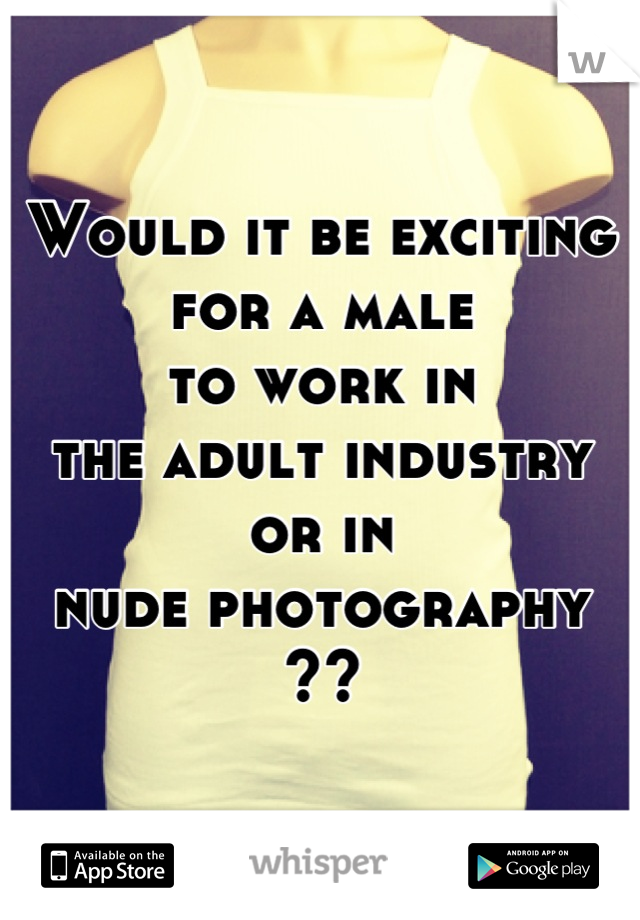 Would it be exciting for a male to work in the adult industry or in nude photography ??