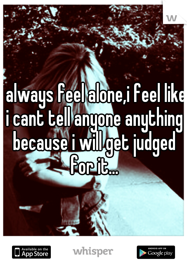 i always feel alone,i feel like i cant tell anyone anything because i will get judged for it...