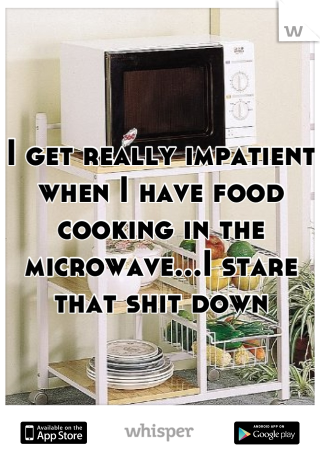 I get really impatient when I have food cooking in the microwave...I stare that shit down