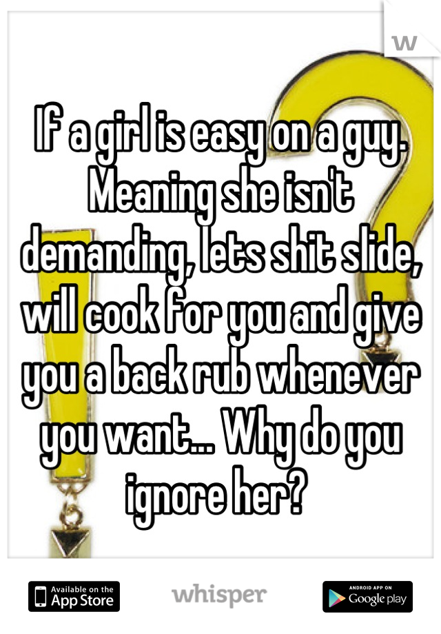 If a girl is easy on a guy. Meaning she isn't demanding, lets shit slide, will cook for you and give you a back rub whenever you want... Why do you ignore her?