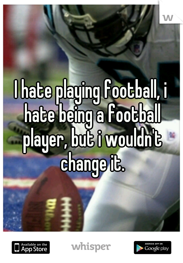 I hate playing football, i hate being a football player, but i wouldn't change it.