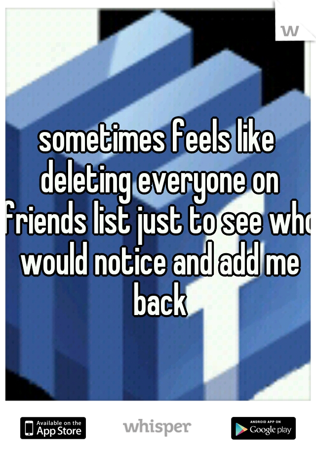 sometimes feels like deleting everyone on friends list just to see who would notice and add me back