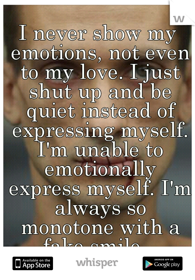 I never show my emotions, not even to my love. I just shut up and be quiet instead of expressing myself. I'm unable to emotionally express myself. I'm always so monotone with a fake smile..