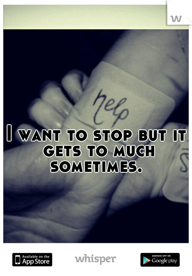 I want to stop but it gets to much sometimes.