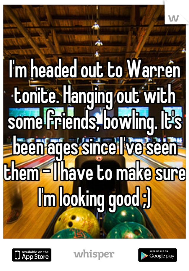I'm headed out to Warren tonite. Hanging out with some friends, bowling. It's been ages since I've seen them - I have to make sure I'm looking good ;)