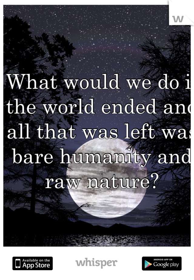 What would we do if the world ended and all that was left was bare humanity and raw nature?