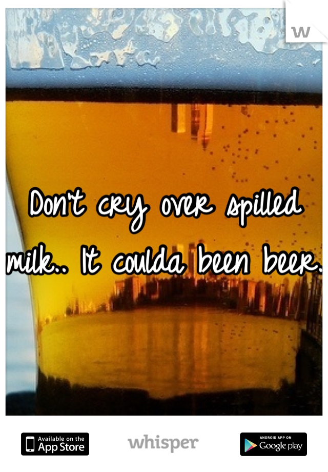 Don't cry over spilled milk.. It coulda been beer.