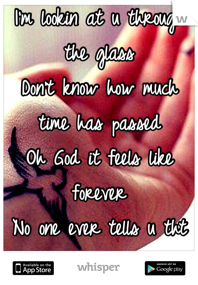 I'm lookin at u through the glass Don't know how much time has passed Oh God it feels like forever No one ever tells u tht forever feels like home sitting all alone inside ur head...