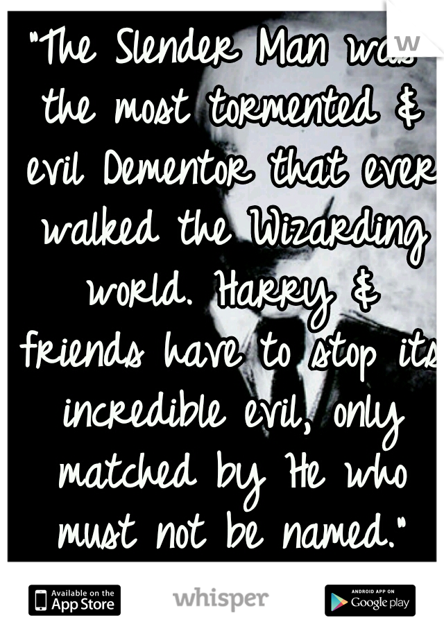 """""""The Slender Man was the most tormented & evil Dementor that ever walked the Wizarding world. Harry & friends have to stop its incredible evil, only matched by He who must not be named."""" ^^WRITE THIS!"""