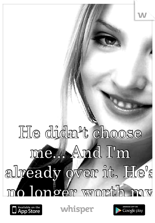 He didn't choose me... And I'm already over it. He's no longer worth my tears.
