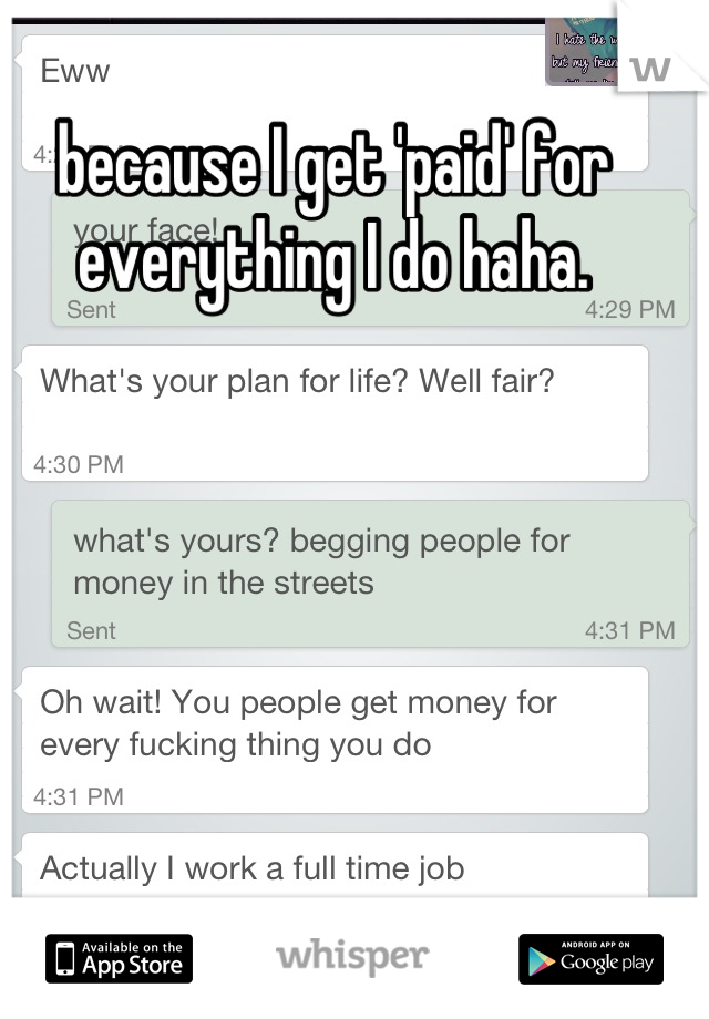because I get 'paid' for everything I do haha.