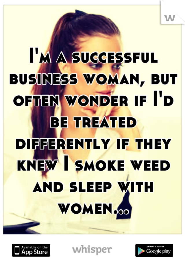 I'm a successful business woman, but often wonder if I'd be treated differently if they knew I smoke weed and sleep with women...