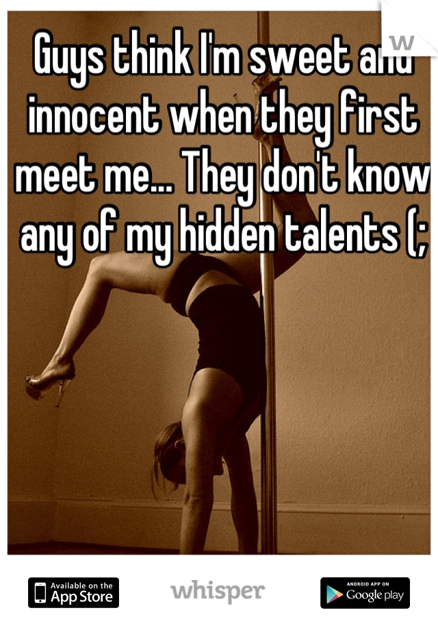 Guys think I'm sweet and innocent when they first meet me... They don't know any of my hidden talents (;
