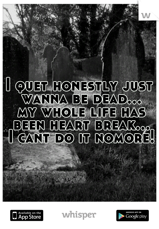 I quet honestly just wanna be dead... my whole life has been heart break... I cant do it nomore!