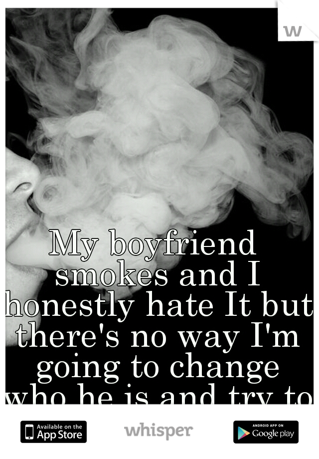 My boyfriend smokes and I honestly hate It but there's no way I'm going to change who he is and try to control him.