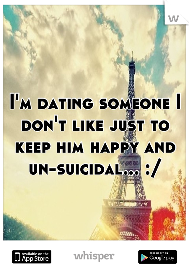 I'm dating someone I don't like just to keep him happy and un-suicidal... :/