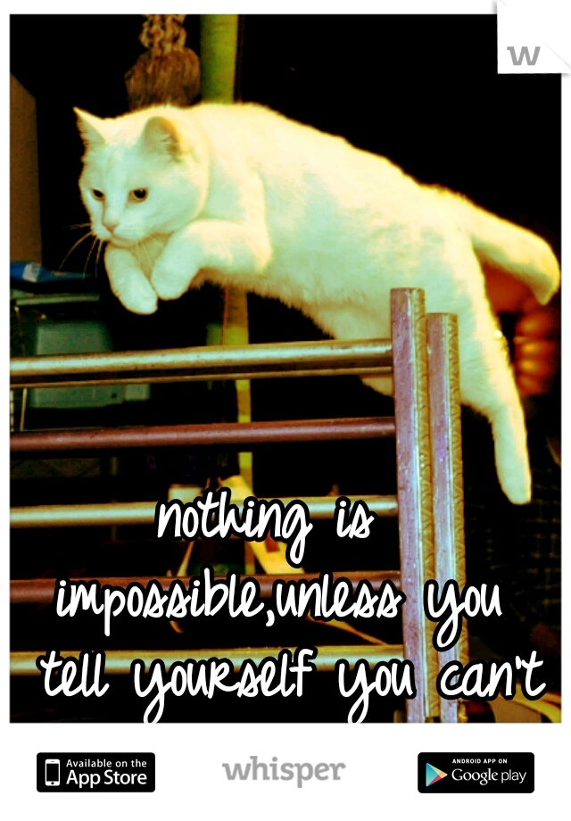 nothing is impossible,unless you  tell yourself you can't