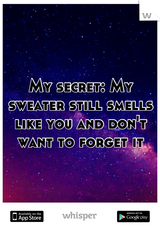 My secret: My sweater still smells like you and don't want to forget it