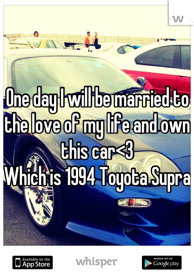 One day I will be married to the love of my life and own this car<3 Which is 1994 Toyota Supra