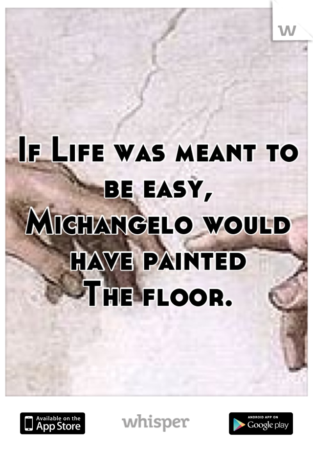 If Life was meant to be easy, Michangelo would have painted  The floor.